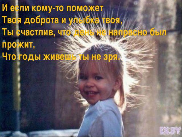 И если кому-то поможет Твоя доброта и улыбка твоя, Ты счастлив, что день не н...