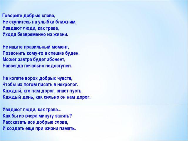 Говорите добрые слова, Не скупитесь на улыбки ближним, Увядают люди, как тра...