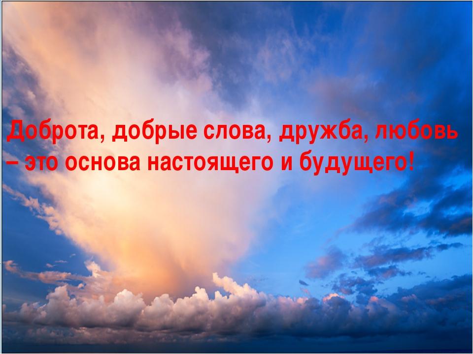 Доброта, добрые слова, дружба, любовь – это основа настоящего и будущего!