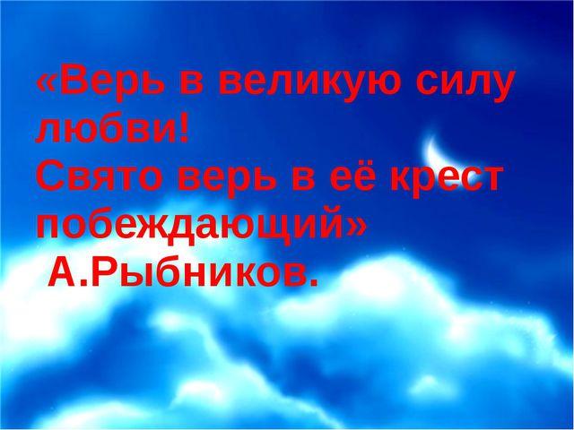 «Верь в великую силу любви! Свято верь в её крест побеждающий» А.Рыбников.