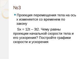 №3 Проекция перемещения тела на ось х изменяется со временем по закону Sx = 1