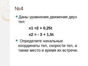 №4 Даны уравнения движения двух тел:  x1=2 + 0,25t  x2= - 3 + 1,5t. Опр