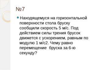 №7 Находящемуся на горизонтальной поверхности стола бруску сообщили скорость