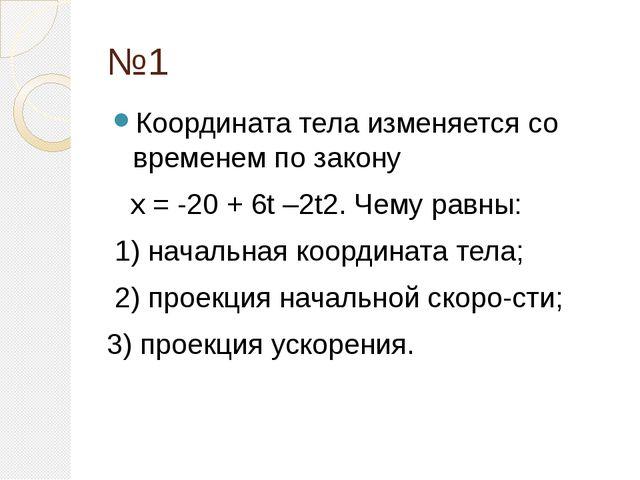 №1 Координата тела изменяется со временем по закону х = -20 + 6t –2t2. Чему р...
