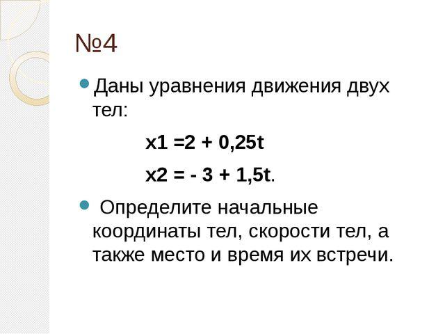 №4 Даны уравнения движения двух тел:  x1=2 + 0,25t  x2= - 3 + 1,5t. Опр...