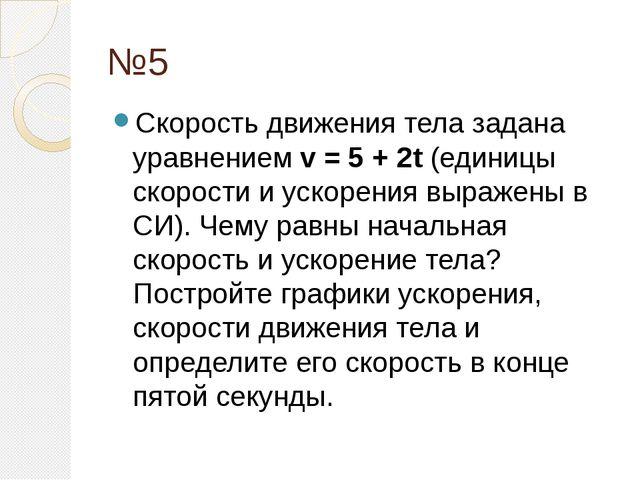 №5 Скорость движения тела задана уравнениемv = 5 + 2t(единицы скорости и ус...