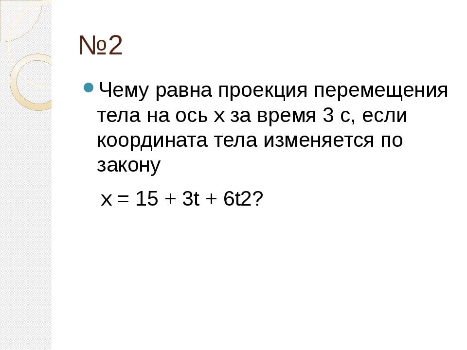№2 Чему равна проекция перемещения тела на ось х за время 3 с, если координат...