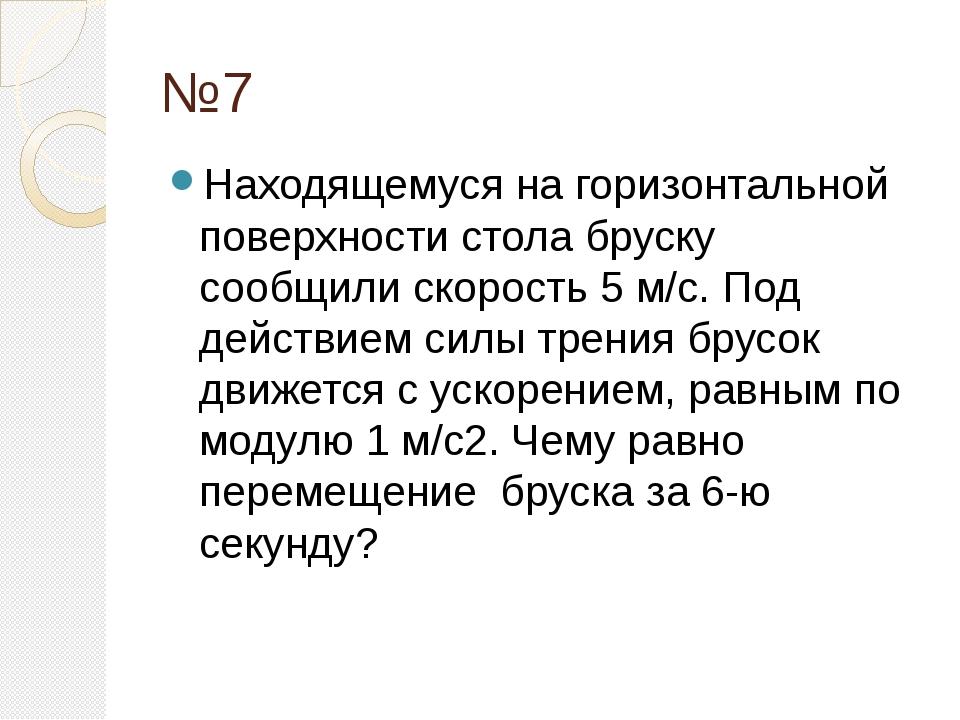 №7 Находящемуся на горизонтальной поверхности стола бруску сообщили скорость...