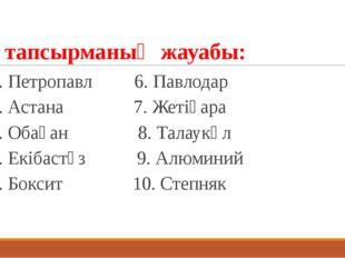 2 тапсырманың жауабы: 1. Петропавл 6. Павлодар 2. Астана 7. Жетіқара 3. Обаға