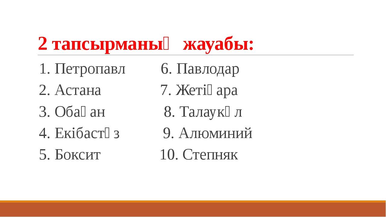 2 тапсырманың жауабы: 1. Петропавл 6. Павлодар 2. Астана 7. Жетіқара 3. Обаға...