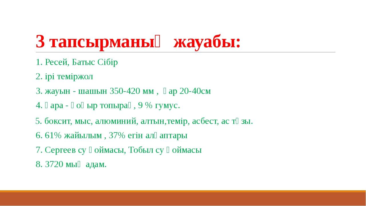 3 тапсырманың жауабы: 1. Ресей, Батыс Сібір 2. ірі теміржол 3. жауын - шашын...