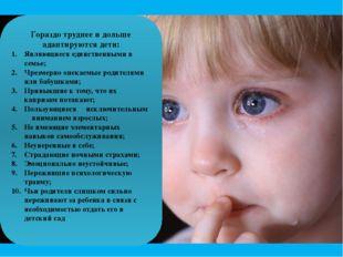 Гораздо труднее и дольше адаптируются дети: Являющиеся единственными в семье;