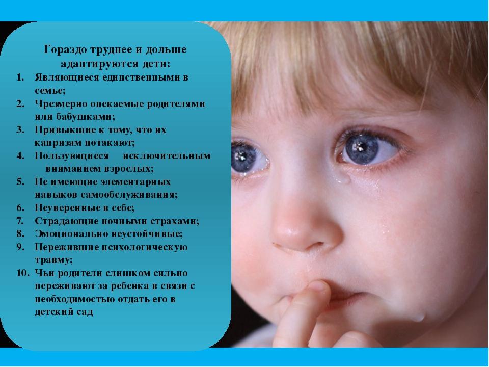 Гораздо труднее и дольше адаптируются дети: Являющиеся единственными в семье;...