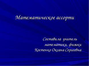 Математическое ассорти Составила учитель математики, физики Костенко Оксана С