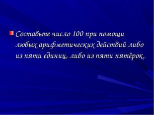 Составьте число 100 при помощи любых арифметических действий либо из пяти еди