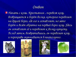 Ответ Начать с козы. Крестьянин , перевезя козу, возвращается и берёт волка,