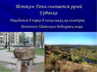 Истоком Дона считается ручей Урванка Находится в парке в нескольких километра
