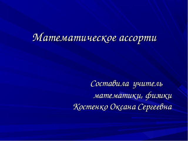Математическое ассорти Составила учитель математики, физики Костенко Оксана С...