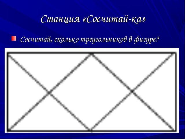 Станция «Сосчитай-ка» Сосчитай, сколько треугольников в фигуре?