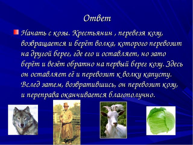 Ответ Начать с козы. Крестьянин , перевезя козу, возвращается и берёт волка,...