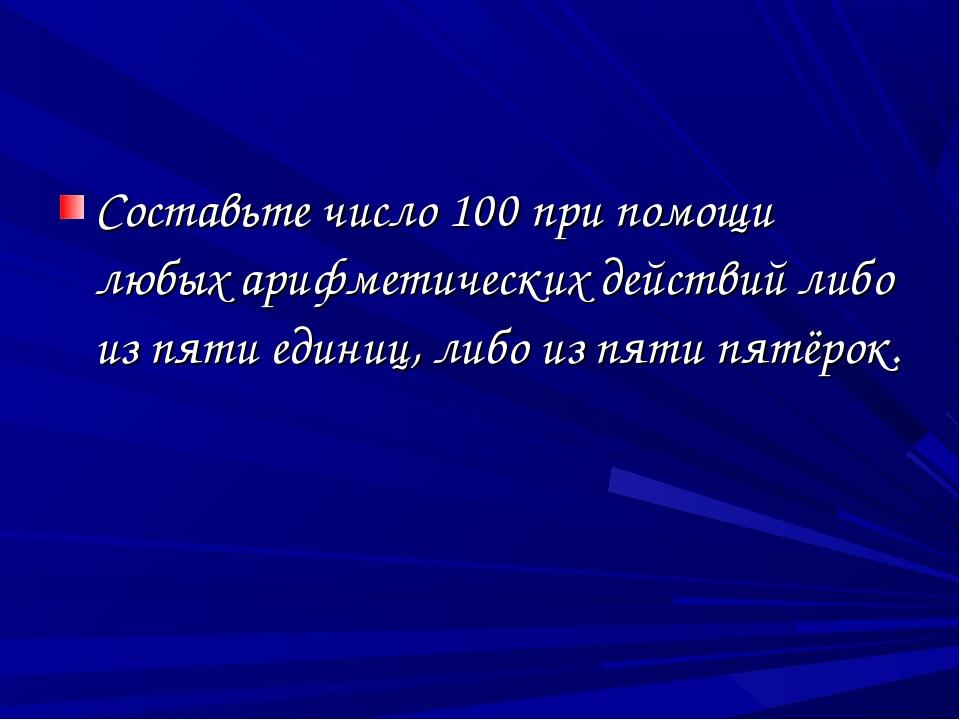 Составьте число 100 при помощи любых арифметических действий либо из пяти еди...
