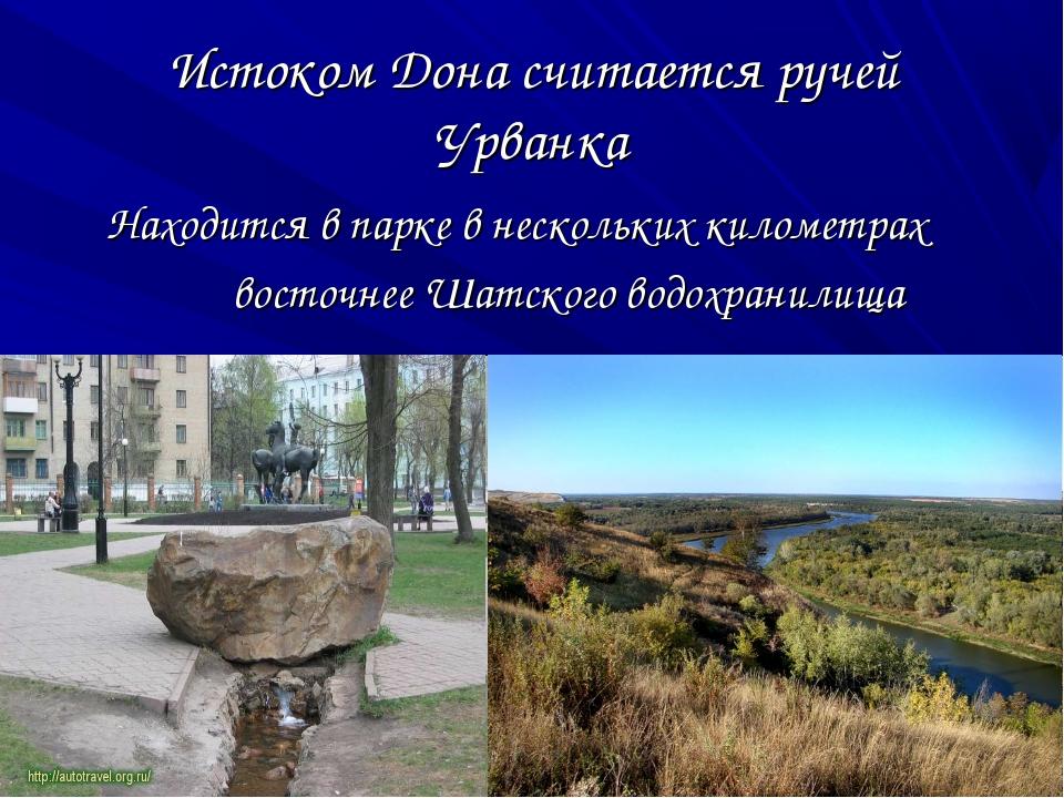 Истоком Дона считается ручей Урванка Находится в парке в нескольких километра...