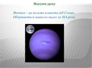 Нептун – це восьма планета від Сонця. Обертається навколо нього за 164 роки.