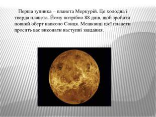 Перша зупинка – планета Меркурій. Це холодна і тверда планета. Йому потрібно