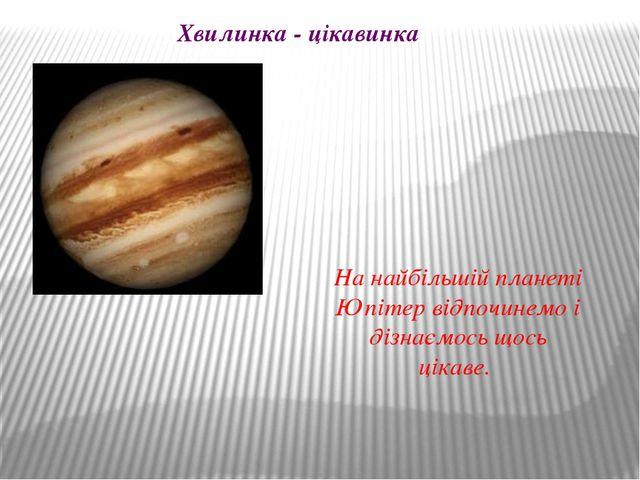 Хвилинка - цікавинка На найбільшій планеті Юпітер відпочинемо і дізнаємось що...
