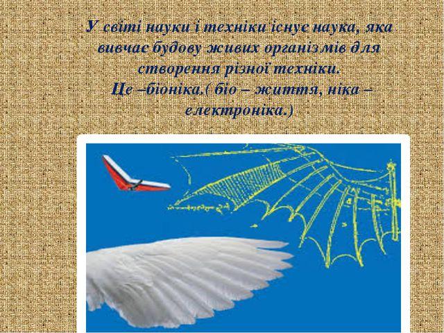 У світі науки і техніки існує наука, яка вивчає будову живих організмів для с...