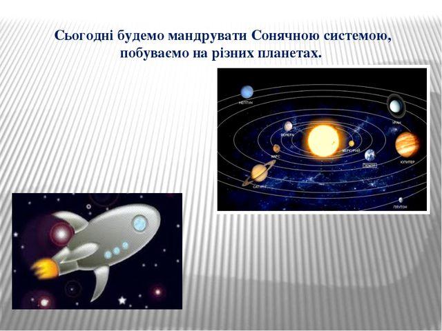 Сьогодні будемо мандрувати Сонячною системою, побуваємо на різних планетах.