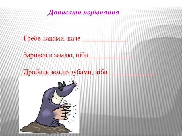 Дописати порівняння Гребе лапами, наче _____________ Зарився в землю, ніби __...