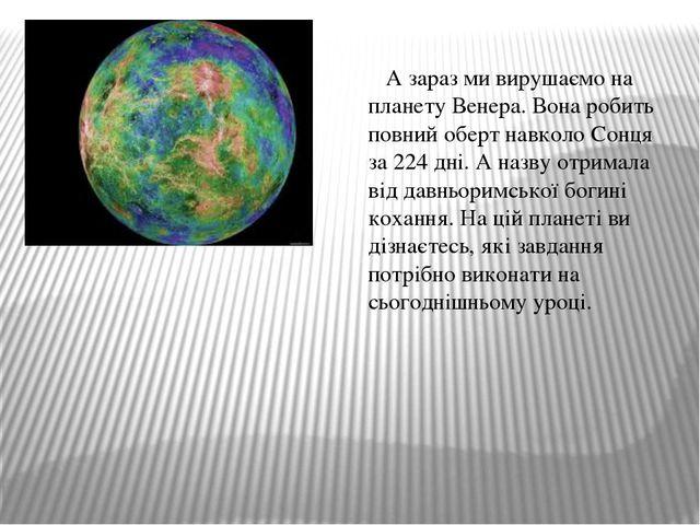 А зараз ми вирушаємо на планету Венера. Вона робить повний оберт навколо Сон...