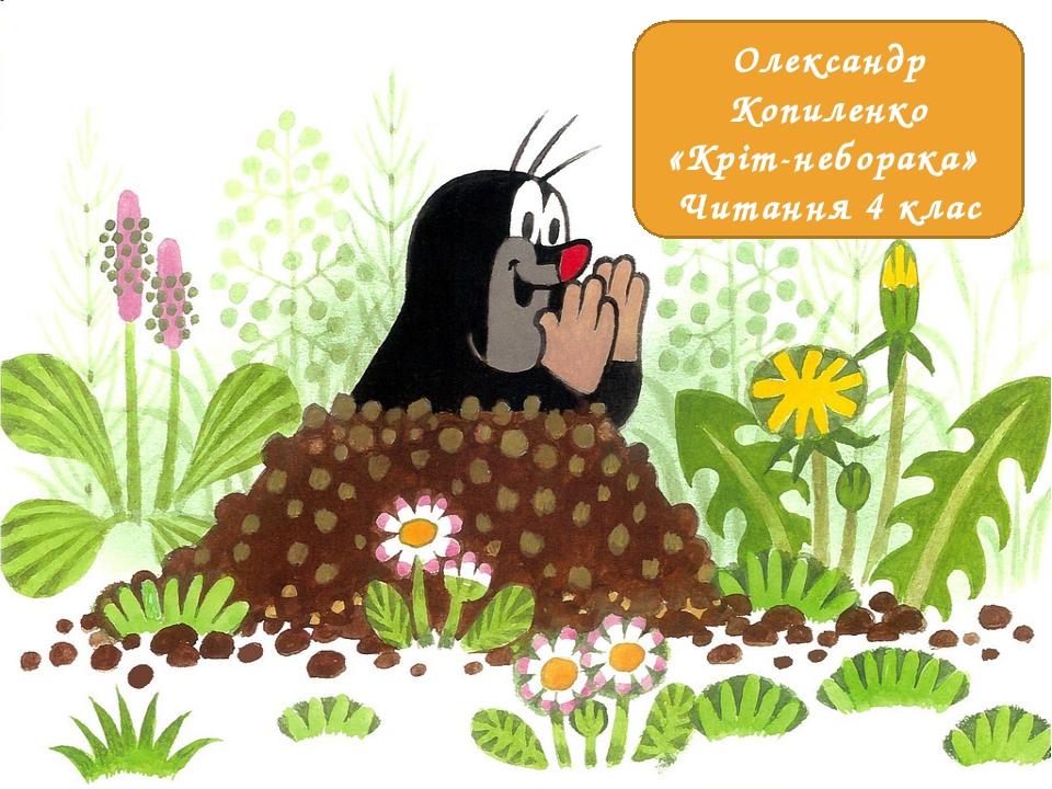 Олександр Копиленко «Кріт-неборака» Читання 4 клас