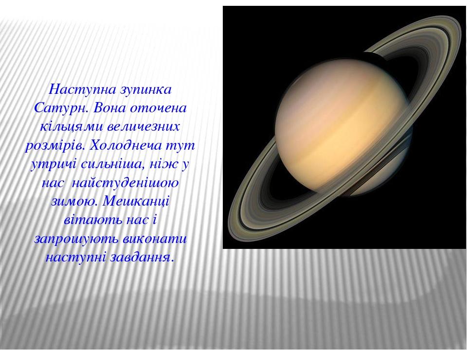 Наступна зупинка Сатурн. Вона оточена кільцями величезних розмірів. Холоднеча...