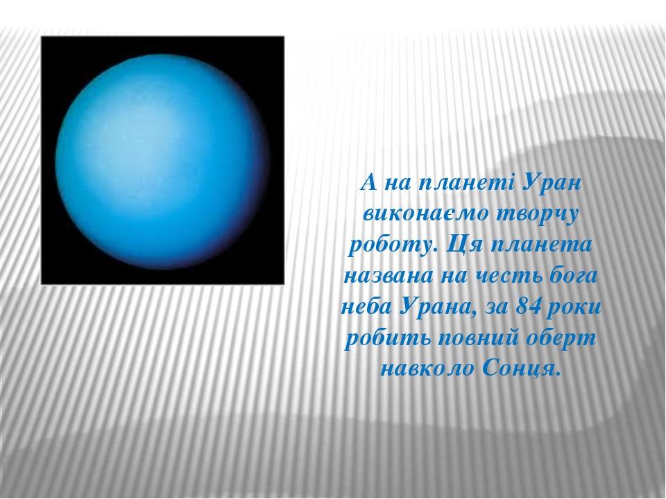 А на планеті Уран виконаємо творчу роботу. Ця планета названа на честь бога н...