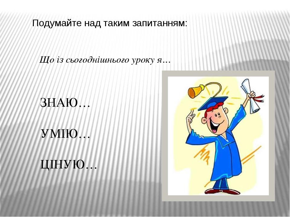Подумайте над таким запитанням: Що із сьогоднішнього уроку я… ЗНАЮ… УМІЮ… ЦІН...