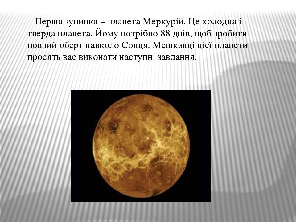 Перша зупинка – планета Меркурій. Це холодна і тверда планета. Йому потрібно...