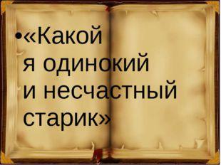 «Какой яодинокий инесчастный старик»