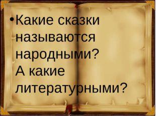 Какие сказки называются народными? Акакие литературными?