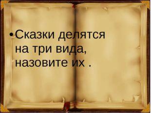 Сказки делятся натри вида, назовите их.