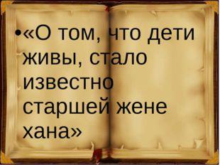 «Отом, что дети живы, стало известно старшей жене хана»