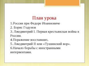 План урока 1.Россия при Федоре Иоанновиче 2. Борис Годунов 3. Лжедмитрий I. П