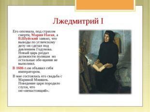 Лжедмитрий I Его опознала, под страхом смерти, Мария Нагая, а В.Шуйский заяви