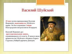 Василий Шуйский 19 мая группа приверженцев Василия Ивановича «выкликнула» Шуй