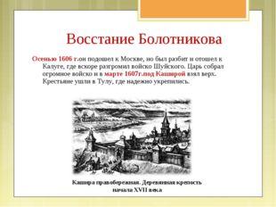 Осенью 1606 г.он подошел к Москве, но был разбит и отошел к Калуге, где вскор