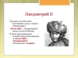 Находясь под Москвой Болотников узнал о смерти Лжедмитрия I. Летом 1607 г. Лж