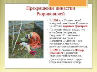 Прекращение династии Рюриковичей В 1591 г. в Угличе погиб младший сын Ивана Г