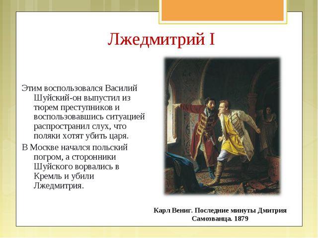 Этим воспользовался Василий Шуйский-он выпустил из тюрем преступников и воспо...