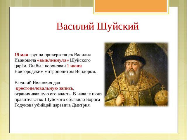 Василий Шуйский 19 мая группа приверженцев Василия Ивановича «выкликнула» Шуй...
